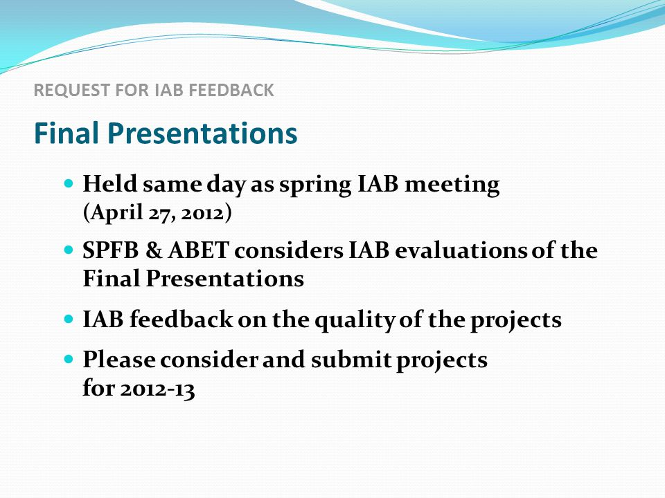 REQUEST FOR IAB FEEDBACK Final Presentations Held same day as spring IAB meeting (April 27, 2012) SPFB & ABET considers IAB evaluations of the Final Presentations IAB feedback on the quality of the projects Please consider and submit projects for 2012-13