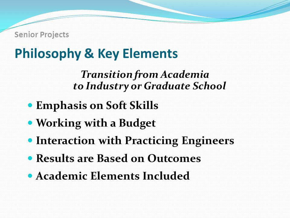 Senior Projects Philosophy & Key Elements Transition from Academia to Industry or Graduate School Emphasis on Soft Skills Working with a Budget Interaction with Practicing Engineers Results are Based on Outcomes Academic Elements Included