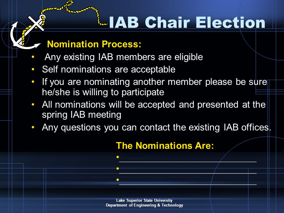Lake Superior State University Department of Engineering & Technology Nomination Process: Any existing IAB members are eligible Self nominations are acceptable If you are nominating another member please be sure he/she is willing to participate All nominations will be accepted and presented at the spring IAB meeting Any questions you can contact the existing IAB offices.