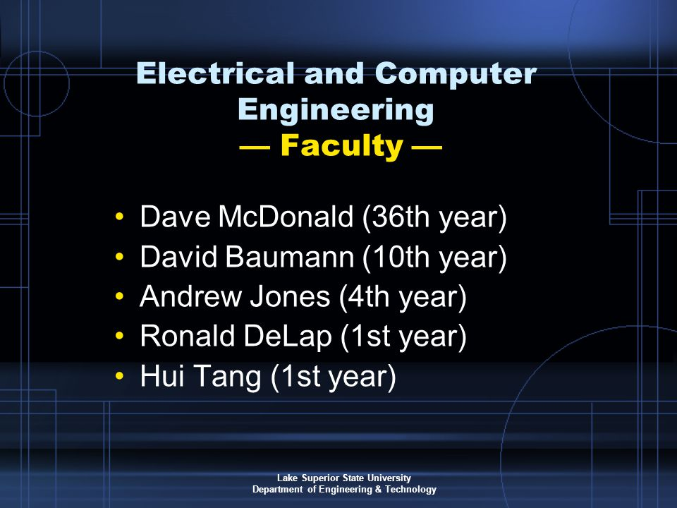 Lake Superior State University Department of Engineering & Technology Electrical and Computer Engineering — Faculty — Dave McDonald (36th year) David Baumann (10th year) Andrew Jones (4th year) Ronald DeLap (1st year) Hui Tang (1st year)