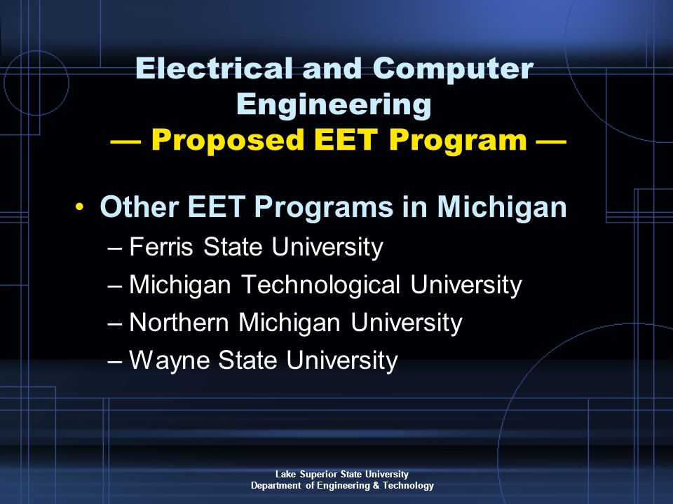 Lake Superior State University Department of Engineering & Technology Electrical and Computer Engineering — Proposed EET Program — Other EET Programs in Michigan –Ferris State University –Michigan Technological University –Northern Michigan University –Wayne State University