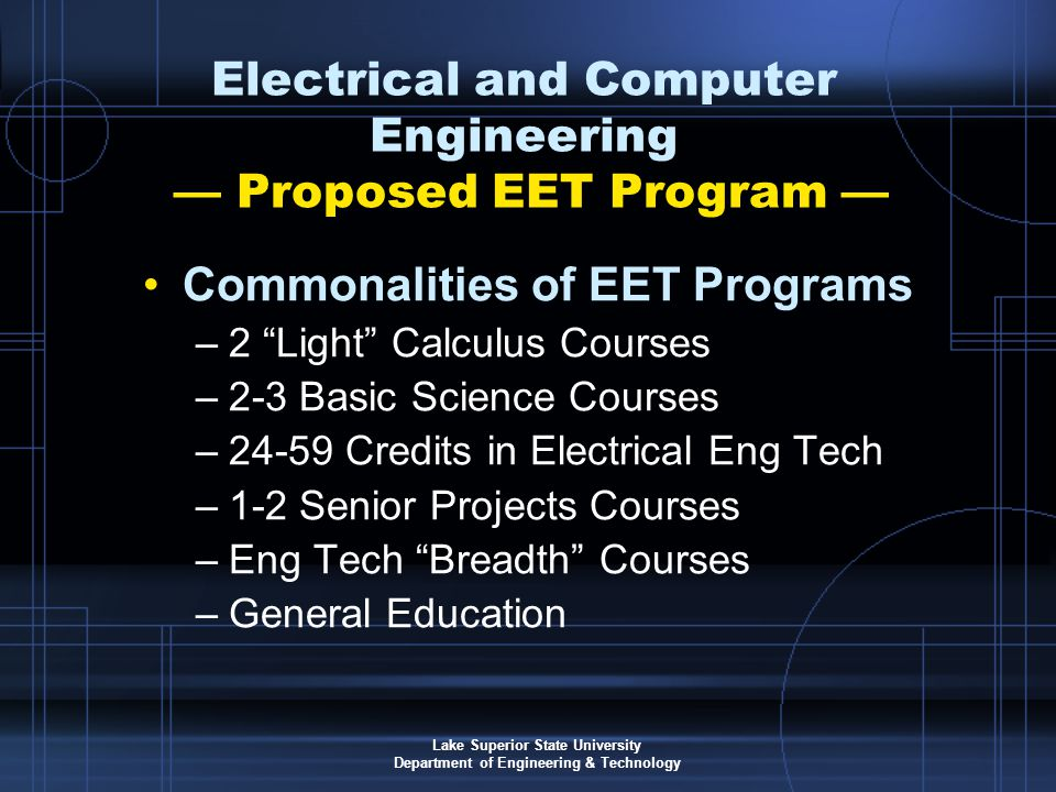Lake Superior State University Department of Engineering & Technology Electrical and Computer Engineering — Proposed EET Program — Commonalities of EET Programs –2 Light Calculus Courses –2-3 Basic Science Courses –24-59 Credits in Electrical Eng Tech –1-2 Senior Projects Courses –Eng Tech Breadth Courses –General Education