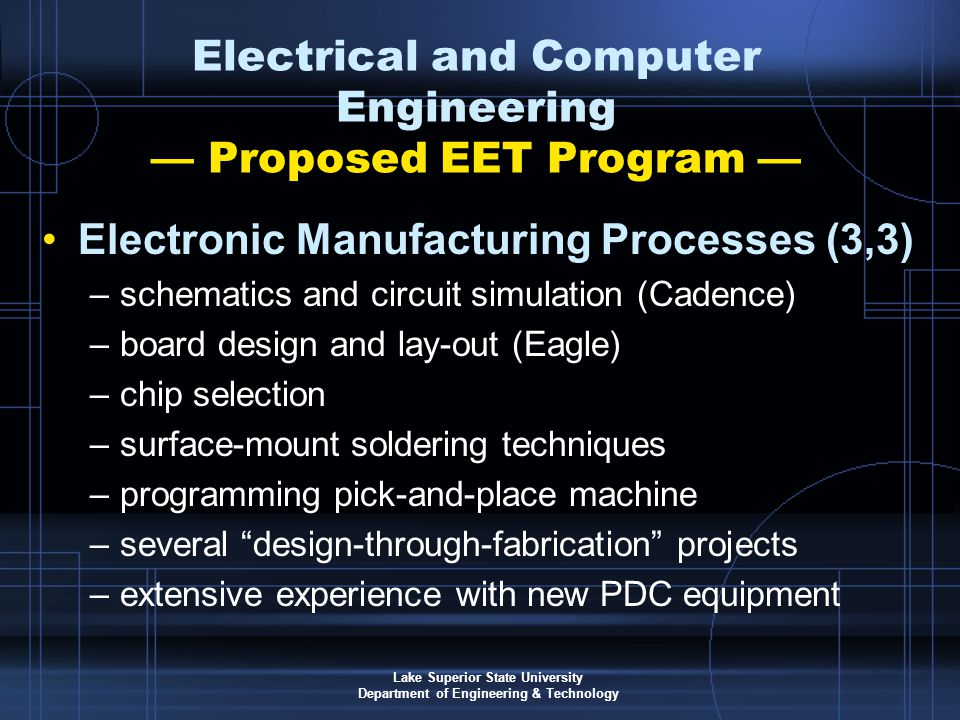Lake Superior State University Department of Engineering & Technology Electrical and Computer Engineering — Proposed EET Program — Electronic Manufacturing Processes (3,3) –schematics and circuit simulation (Cadence) –board design and lay-out (Eagle) –chip selection –surface-mount soldering techniques –programming pick-and-place machine –several design-through-fabrication projects –extensive experience with new PDC equipment