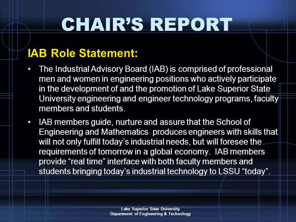 Lake Superior State University Department of Engineering & Technology CHAIR'S REPORT IAB Role Statement: The Industrial Advisory Board (IAB) is comprised of professional men and women in engineering positions who actively participate in the development of and the promotion of Lake Superior State University engineering and engineer technology programs, faculty members and students.