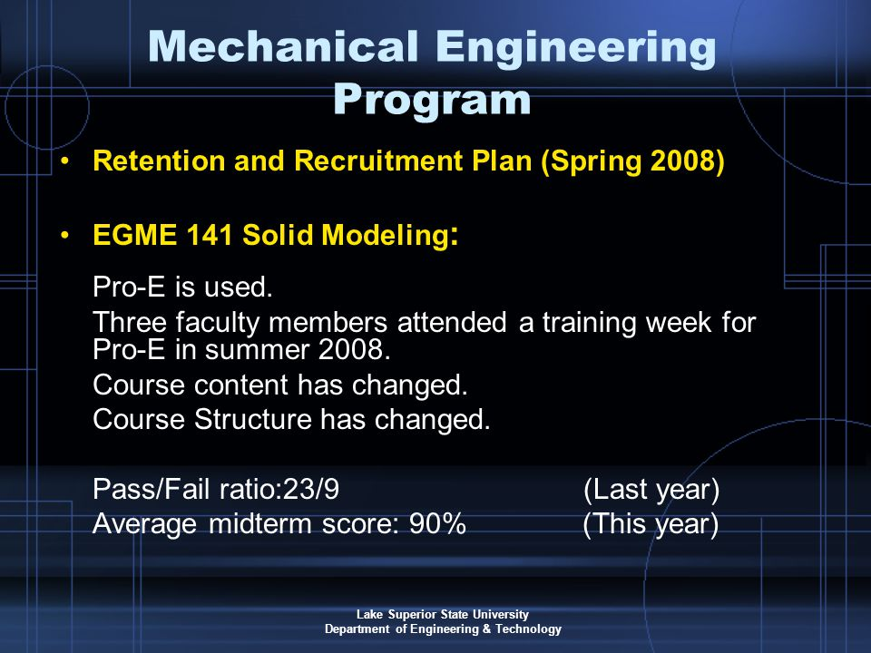 Lake Superior State University Department of Engineering & Technology Mechanical Engineering Program Retention and Recruitment Plan (Spring 2008) EGME 141 Solid Modeling : Pro-E is used.