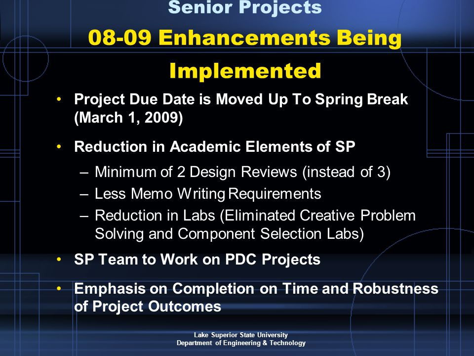 Lake Superior State University Department of Engineering & Technology Project Due Date is Moved Up To Spring Break (March 1, 2009) Reduction in Academic Elements of SP –Minimum of 2 Design Reviews (instead of 3) –Less Memo Writing Requirements –Reduction in Labs (Eliminated Creative Problem Solving and Component Selection Labs) SP Team to Work on PDC Projects Emphasis on Completion on Time and Robustness of Project Outcomes Senior Projects 08-09 Enhancements Being Implemented