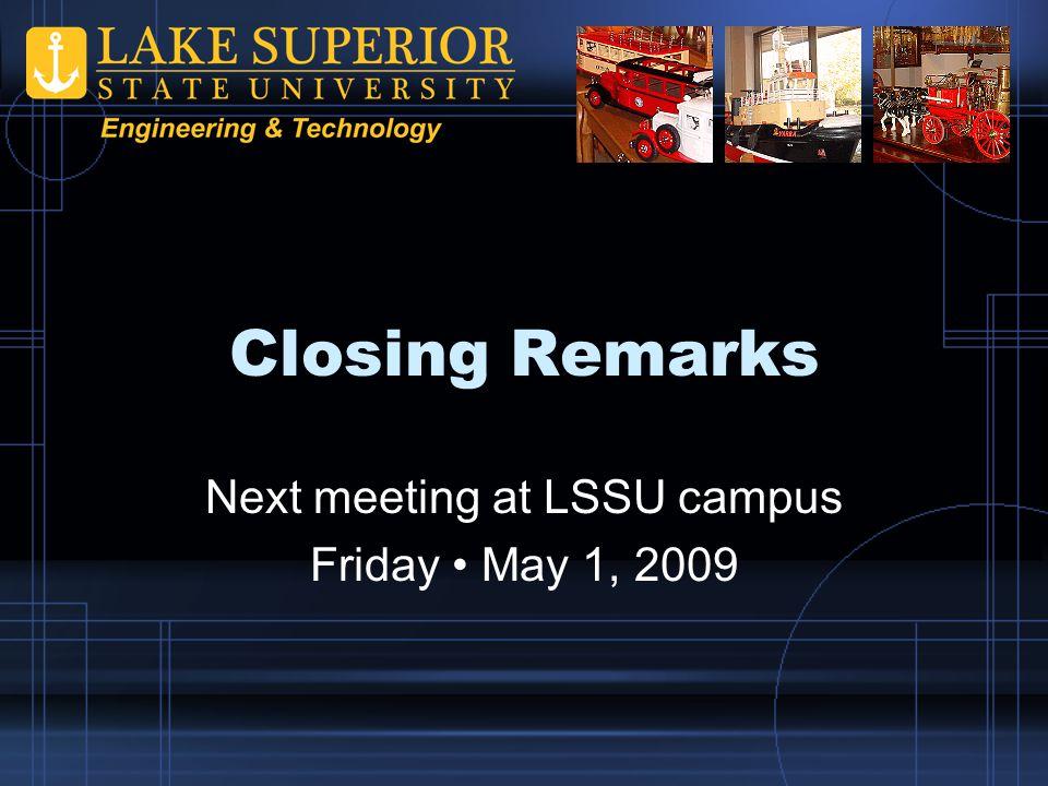 Closing Remarks Next meeting at LSSU campus Friday May 1, 2009