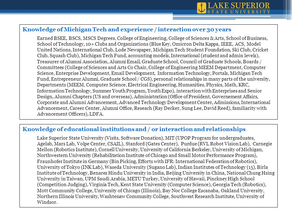 Knowledge of Michigan Tech and experience / interaction over 30 years Earned BSEE, BSCS, MSCS Degrees, College of Engineering, College of Sciences & Arts, School of Business, School of Technology, 10+ Clubs and Organizations (Blue Key, Omicron Delta Kappa, IEEE, ACS, Model United Nations, International Club, Lode Newspaper, Michigan Tech Student Foundation, Ski Club, Cricket Club, Squash Club), Michigan Tech Fund, accounting models, International (student and admin levels), Treasurer of Alumni Association, Alumni Email, Graduate School, Council of Graduate Schools, Boards / Committees (College of Sciences and Arts Co Chair, College of Engineering MEEM Department, Computer Science, Enterprise Development, Email Development, Information Technology, Portals, Michigan Tech Fund, Entrepreneur Alumni, Graduate School / CGS), personal relationships in many parts of the university, Departments (MEEM, Computer Science, Electrical Engineering, Humanities, Physics, Math, KRC, Information Technology, Summer Youth Program, Youth Expo), interaction with Enterprises and Senior Design, Alumni Chapters (US and overseas), Administration (Office of President, Governement Affairs, Corporate and Alumni Advancement, Advanced Technology Development Center, Admissions, International Advancement, Career Center, Alumni Office, Reseach (Ray Decker, Sung Lee, David Reed), familiarity with Advancement Officers), LDFA.