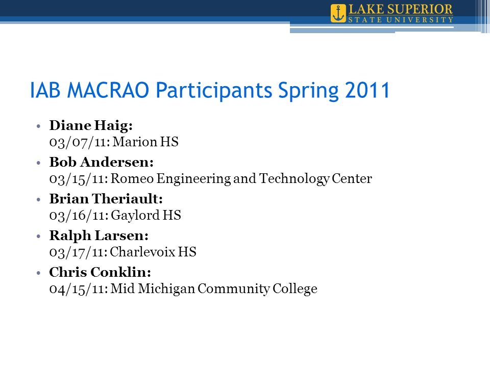 IAB MACRAO Participants Spring 2011 Diane Haig: 03/07/11: Marion HS Bob Andersen: 03/15/11: Romeo Engineering and Technology Center Brian Theriault: 03/16/11: Gaylord HS Ralph Larsen: 03/17/11: Charlevoix HS Chris Conklin: 04/15/11: Mid Michigan Community College