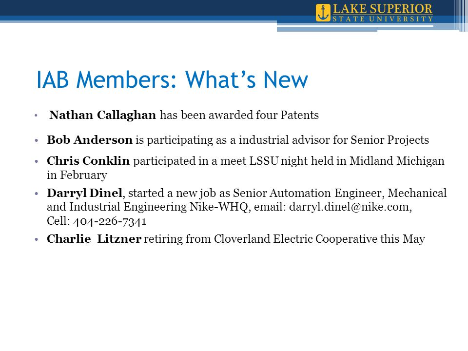 IAB Members: What's New Nathan Callaghan has been awarded four Patents Bob Anderson is participating as a industrial advisor for Senior Projects Chris Conklin participated in a meet LSSU night held in Midland Michigan in February Darryl Dinel, started a new job as Senior Automation Engineer, Mechanical and Industrial Engineering Nike-WHQ, email: darryl.dinel@nike.com, Cell: 404-226-7341 Charlie Litzner retiring from Cloverland Electric Cooperative this May