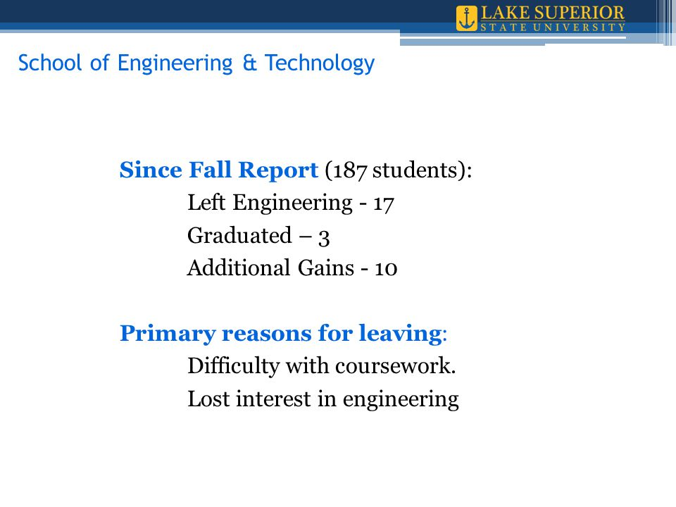 Since Fall Report (187 students): Left Engineering - 17 Graduated – 3 Additional Gains - 10 Primary reasons for leaving: Difficulty with coursework. L