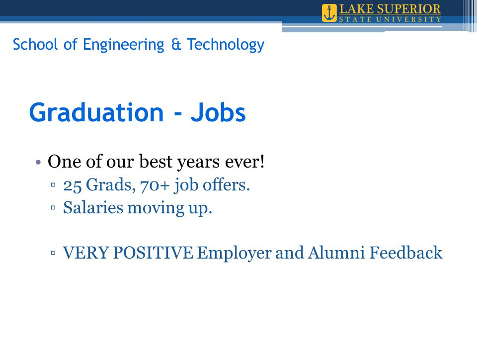 Graduation - Jobs One of our best years ever! ▫25 Grads, 70+ job offers. ▫Salaries moving up. ▫VERY POSITIVE Employer and Alumni Feedback School of En