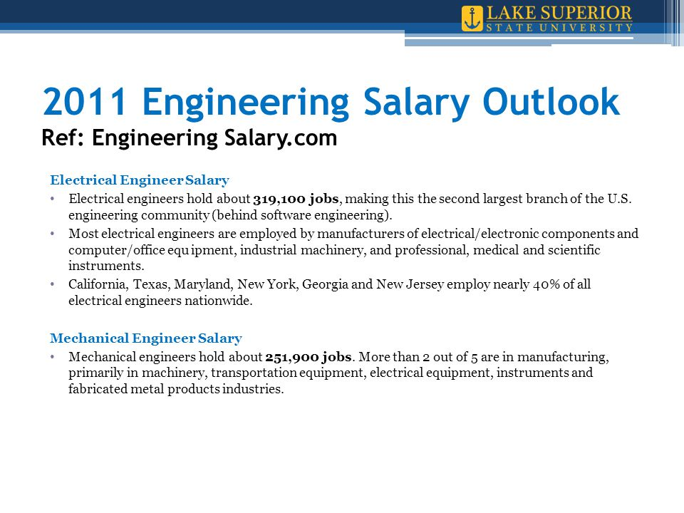2011 Engineering Salary Outlook Ref: Engineering Salary.com Electrical Engineer Salary Electrical engineers hold about 319,100 jobs, making this the s
