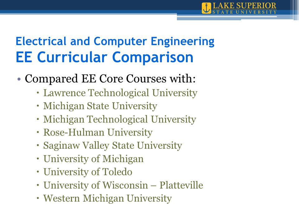Electrical and Computer Engineering EE Curricular Comparison Compared EE Core Courses with:  Lawrence Technological University  Michigan State University  Michigan Technological University  Rose-Hulman University  Saginaw Valley State University  University of Michigan  University of Toledo  University of Wisconsin – Platteville  Western Michigan University