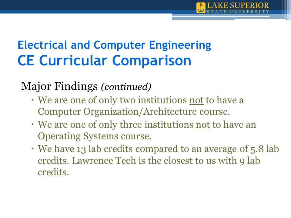 Electrical and Computer Engineering CE Curricular Comparison Major Findings (continued)  We are one of only two institutions not to have a Computer O