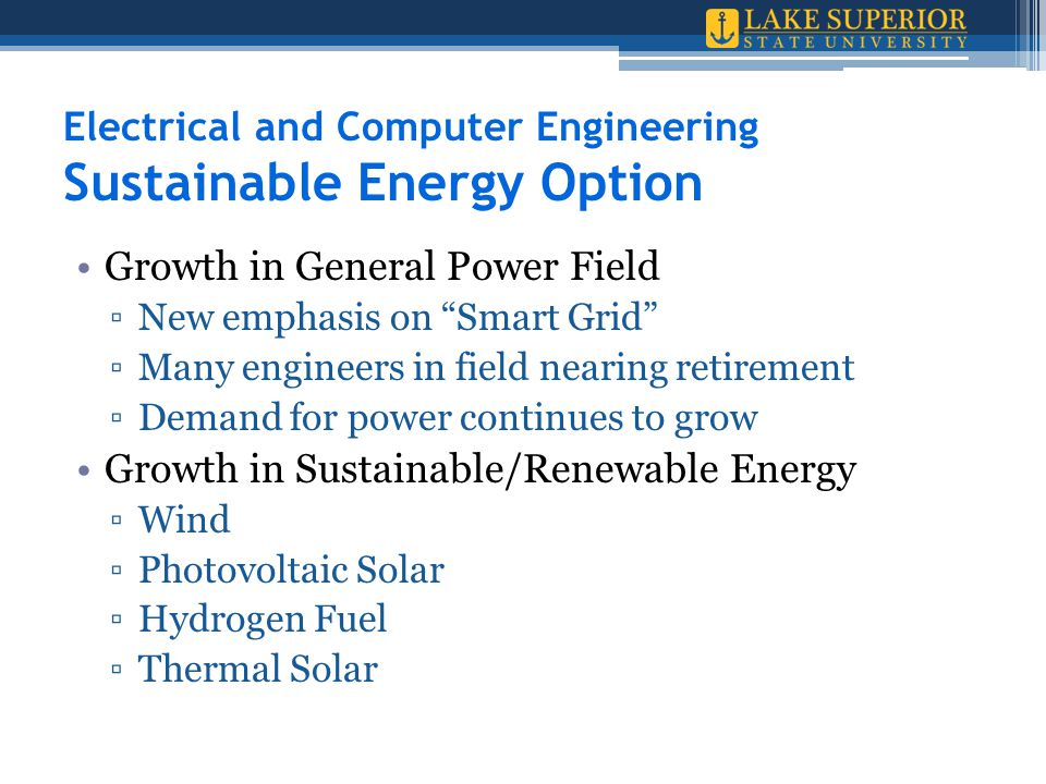 Electrical and Computer Engineering Sustainable Energy Option Growth in General Power Field ▫New emphasis on Smart Grid ▫Many engineers in field nearing retirement ▫Demand for power continues to grow Growth in Sustainable/Renewable Energy ▫Wind ▫Photovoltaic Solar ▫Hydrogen Fuel ▫Thermal Solar