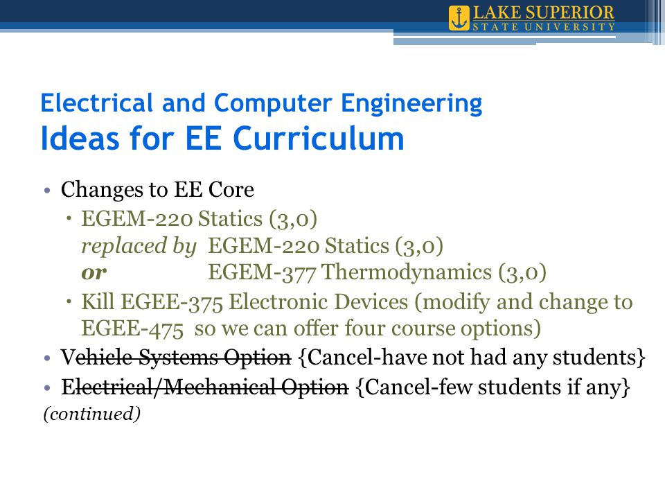 Electrical and Computer Engineering Ideas for EE Curriculum Changes to EE Core  EGEM-220 Statics (3,0) replaced by EGEM-220 Statics (3,0) or EGEM-377 Thermodynamics (3,0)  Kill EGEE-375 Electronic Devices (modify and change to EGEE-475 so we can offer four course options) Vehicle Systems Option {Cancel-have not had any students} Electrical/Mechanical Option {Cancel-few students if any} (continued)
