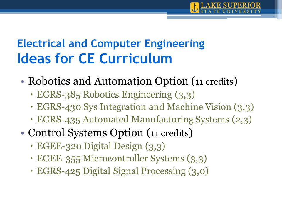 Electrical and Computer Engineering Ideas for CE Curriculum Robotics and Automation Option ( 11 credits )  EGRS-385 Robotics Engineering (3,3)  EGRS-430 Sys Integration and Machine Vision (3,3)  EGRS-435 Automated Manufacturing Systems (2,3) Control Systems Option ( 11 credits )  EGEE-320 Digital Design (3,3)  EGEE-355 Microcontroller Systems (3,3)  EGRS-425 Digital Signal Processing (3,0)