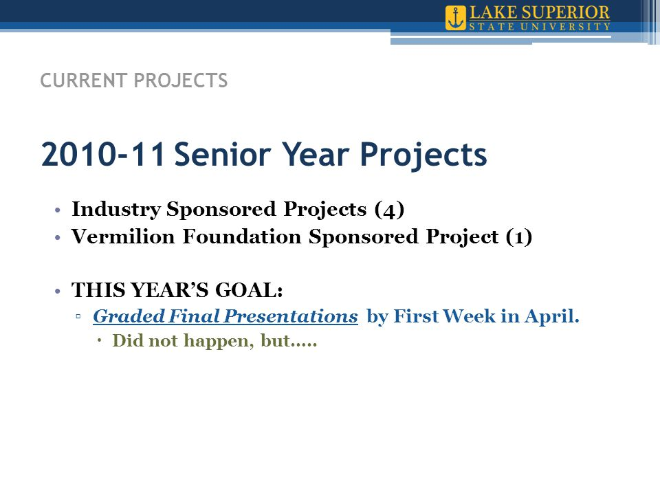CURRENT PROJECTS 2010-11 Senior Year Projects Industry Sponsored Projects (4) Vermilion Foundation Sponsored Project (1) THIS YEAR'S GOAL: ▫Graded Final Presentations by First Week in April.