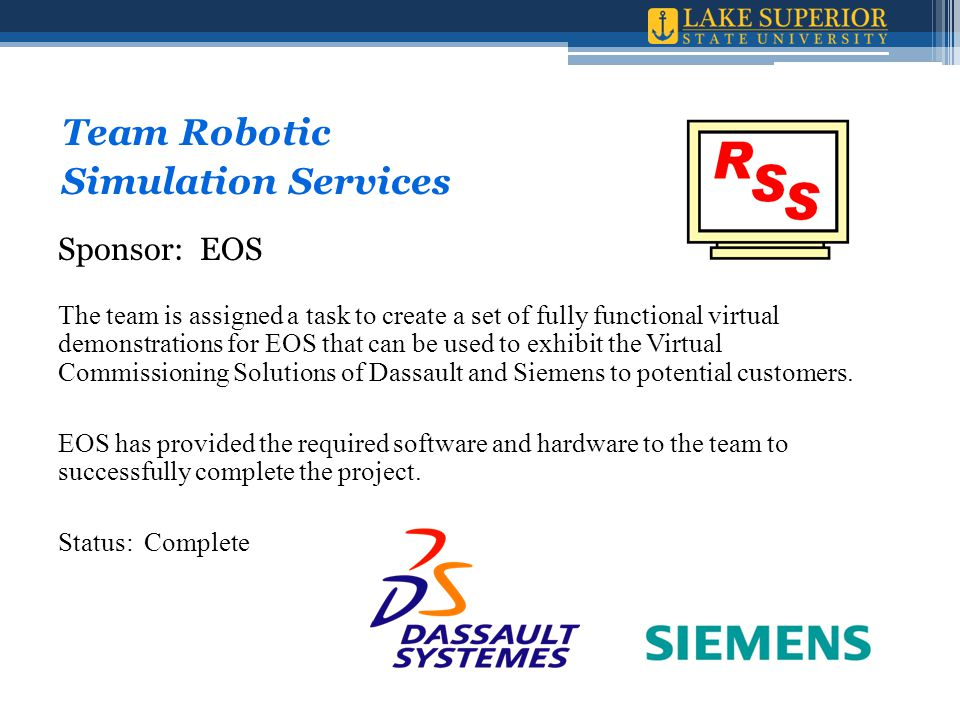 Team Robotic Simulation Services Sponsor: EOS The team is assigned a task to create a set of fully functional virtual demonstrations for EOS that can