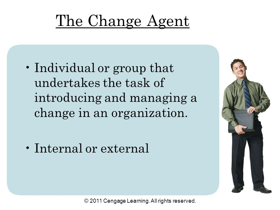 © 2011 Cengage Learning. All rights reserved. The Change Agent Individual or group that undertakes the task of introducing and managing a change in an