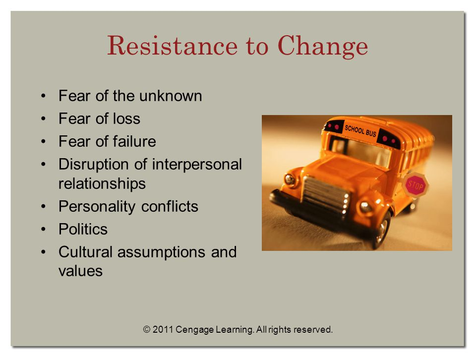 © 2011 Cengage Learning. All rights reserved. Resistance to Change Fear of the unknown Fear of loss Fear of failure Disruption of interpersonal relati