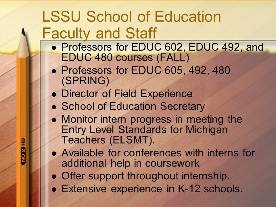University Supervisor Former teachers, administrators with a wealth of educational experience from which to benefit Mentors and evaluates intern Schedules times for classroom observations Mediates when necessary among the stakeholders First line of communication for intern Monitors intern progress in meeting the Entry Level Standards for Michigan Teachers (ELSMT ).