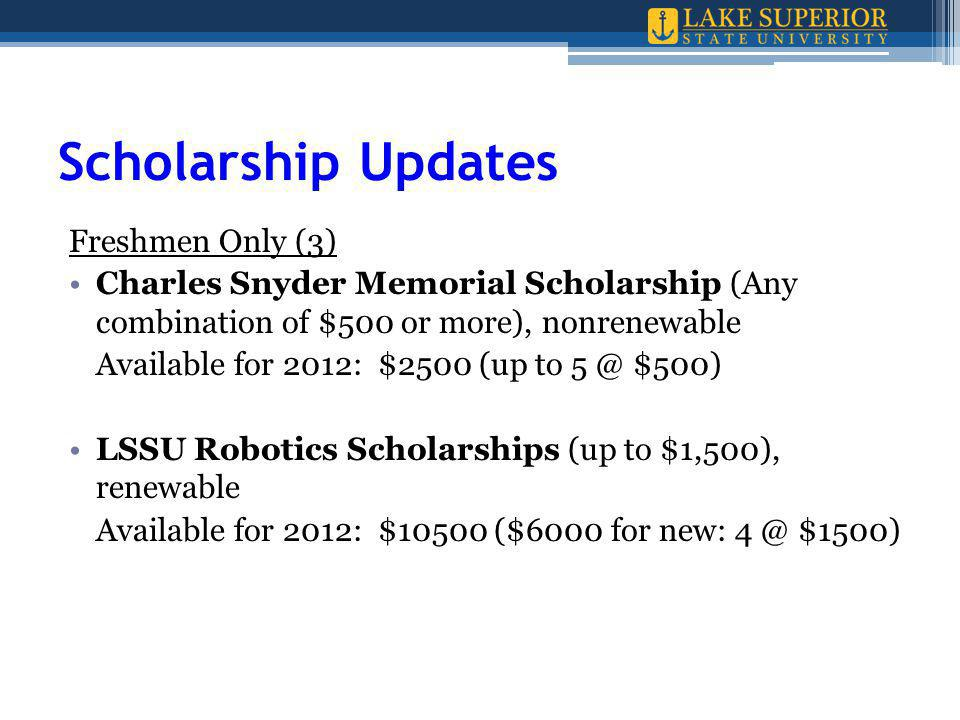 Scholarship Updates Freshmen Only (3) Charles Snyder Memorial Scholarship (Any combination of $500 or more), nonrenewable Available for 2012: $2500 (up to 5 @ $500) LSSU Robotics Scholarships (up to $1,500), renewable Available for 2012: $10500 ($6000 for new: 4 @ $1500)