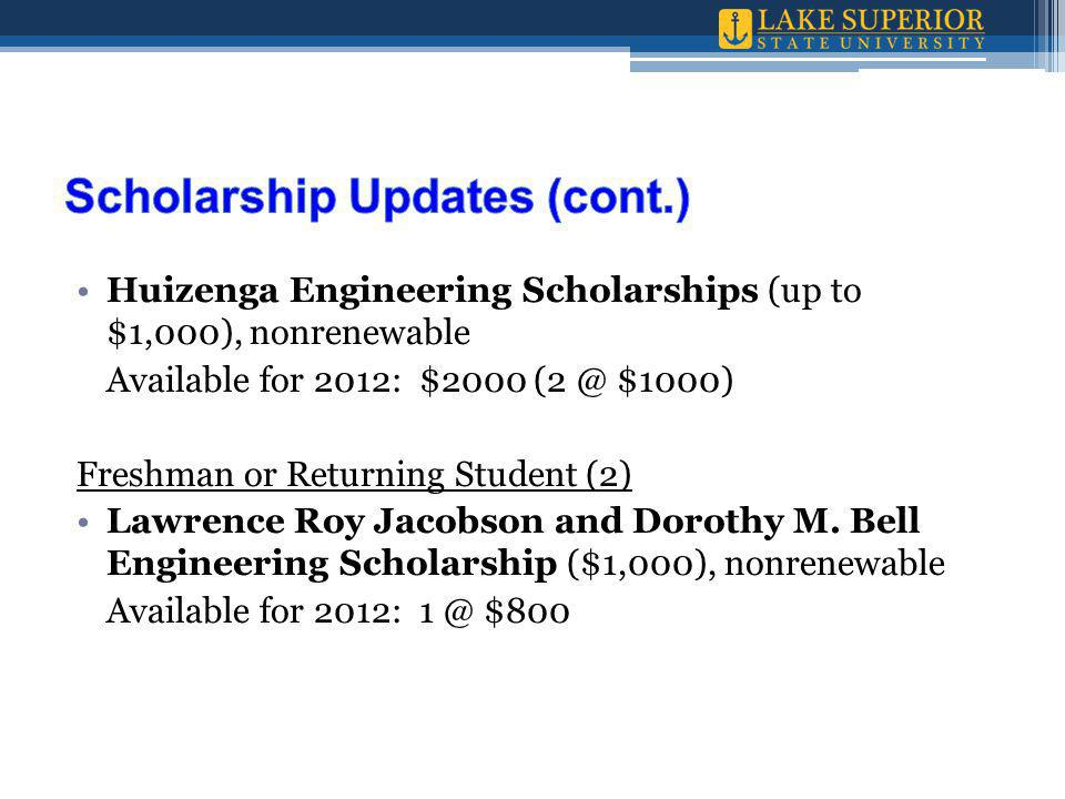 Huizenga Engineering Scholarships (up to $1,000), nonrenewable Available for 2012: $2000 (2 @ $1000) Freshman or Returning Student (2) Lawrence Roy Jacobson and Dorothy M.