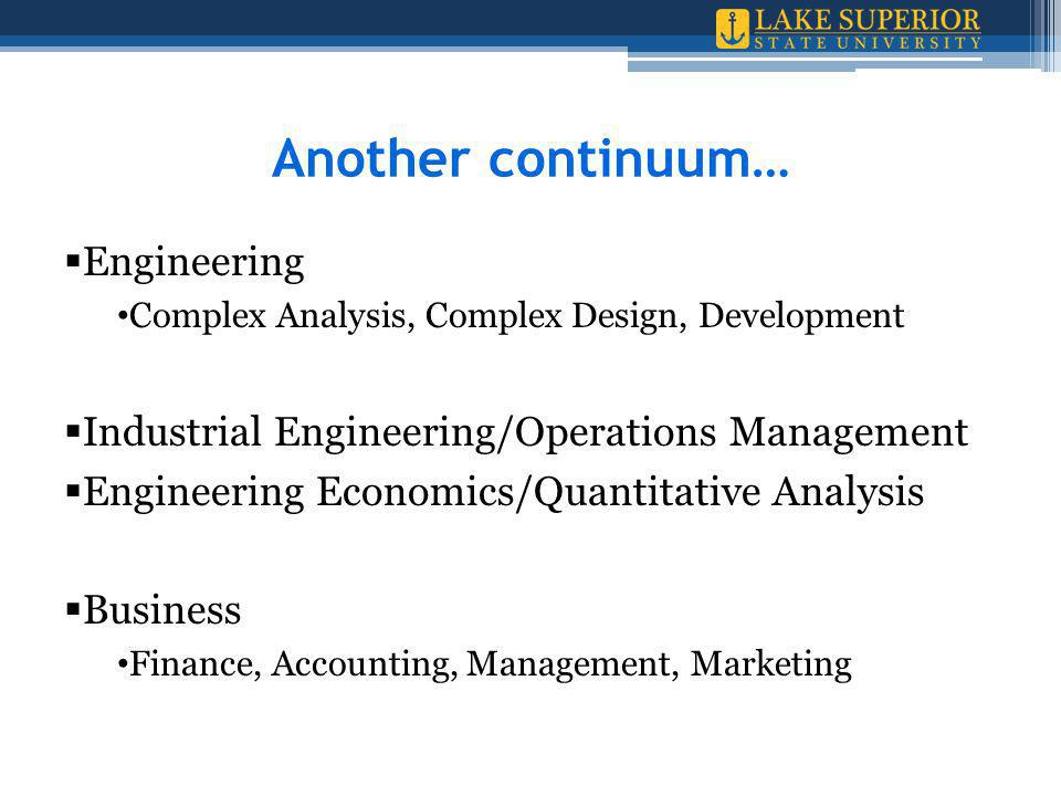 Another continuum…  Engineering Complex Analysis, Complex Design, Development  Industrial Engineering/Operations Management  Engineering Economics/Quantitative Analysis  Business Finance, Accounting, Management, Marketing