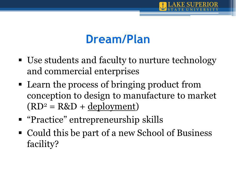  Use students and faculty to nurture technology and commercial enterprises  Learn the process of bringing product from conception to design to manufacture to market (RD 2 = R&D + deployment)  Practice entrepreneurship skills  Could this be part of a new School of Business facility.