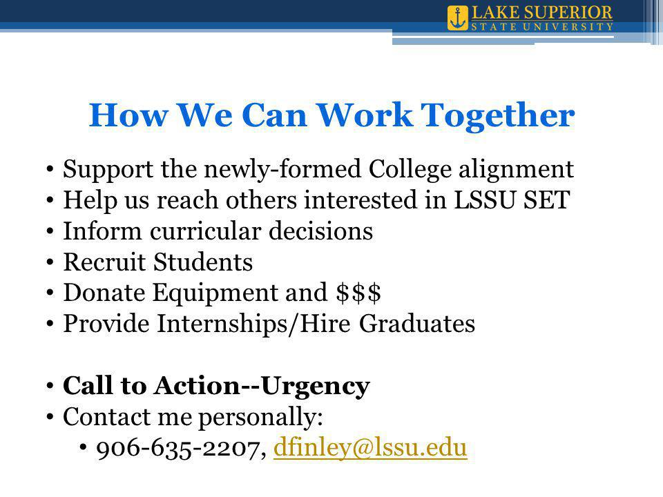 How We Can Work Together Support the newly-formed College alignment Help us reach others interested in LSSU SET Inform curricular decisions Recruit Students Donate Equipment and $$$ Provide Internships/Hire Graduates Call to Action--Urgency Contact me personally: 906-635-2207, dfinley@lssu.edudfinley@lssu.edu