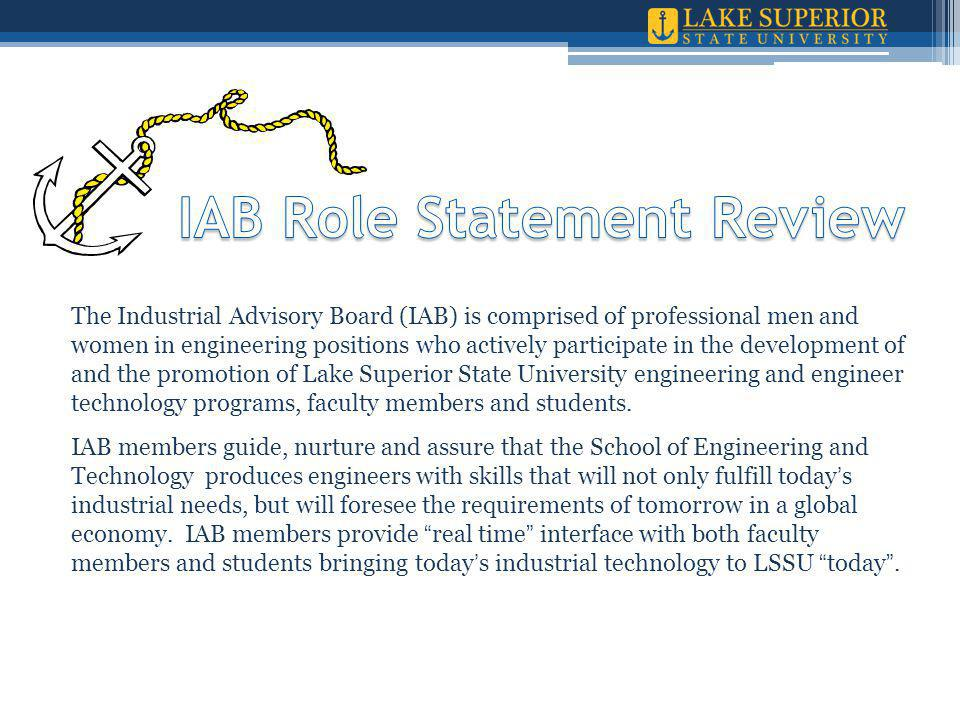 The Industrial Advisory Board (IAB) is comprised of professional men and women in engineering positions who actively participate in the development of and the promotion of Lake Superior State University engineering and engineer technology programs, faculty members and students.