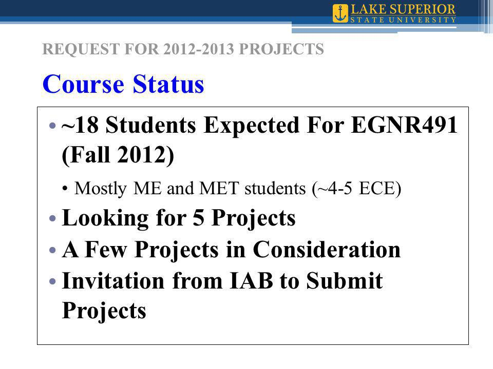 REQUEST FOR 2012-2013 PROJECTS Course Status ~18 Students Expected For EGNR491 (Fall 2012) Mostly ME and MET students (~4-5 ECE) Looking for 5 Projects A Few Projects in Consideration Invitation from IAB to Submit Projects