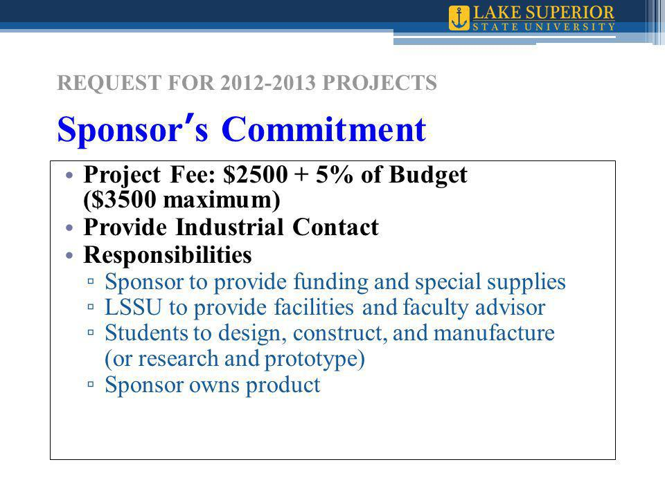 REQUEST FOR 2012-2013 PROJECTS Sponsor's Commitment Project Fee: $2500 + 5% of Budget ($3500 maximum) Provide Industrial Contact Responsibilities ▫ Sponsor to provide funding and special supplies ▫ LSSU to provide facilities and faculty advisor ▫ Students to design, construct, and manufacture (or research and prototype) ▫ Sponsor owns product