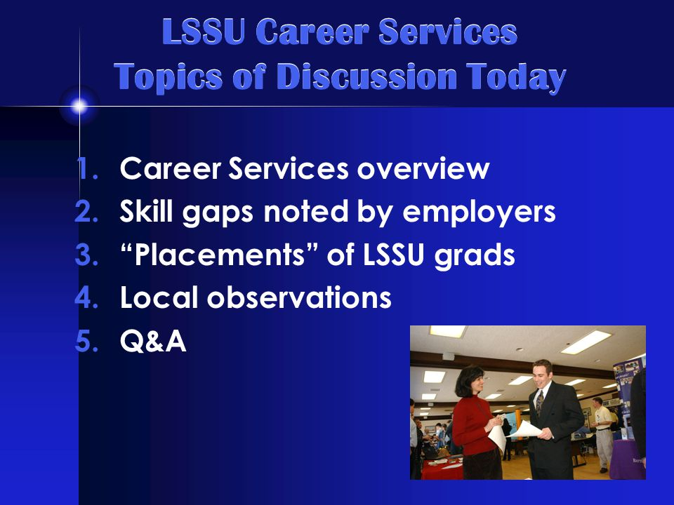 LSSU Career Services Topics of Discussion Today 1.Career Services overview 2.Skill gaps noted by employers 3. Placements of LSSU grads 4.Local observations 5.Q&A