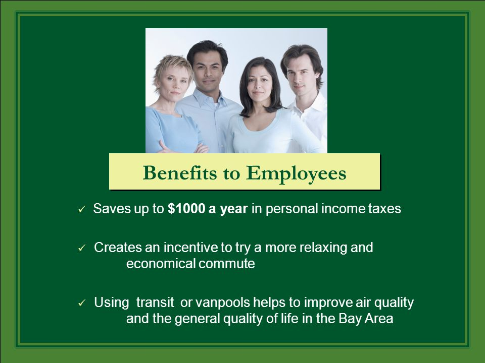 Saves up to $1000 a year in personal income taxes Creates an incentive to try a more relaxing and economical commute Using transit or vanpools helps to improve air quality and the general quality of life in the Bay Area Benefits to Employees
