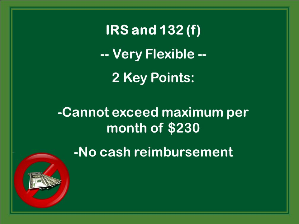 IRS and 132 (f) -- Very Flexible -- 2 Key Points: -Cannot exceed maximum per month of $230 -No cash reimbursement