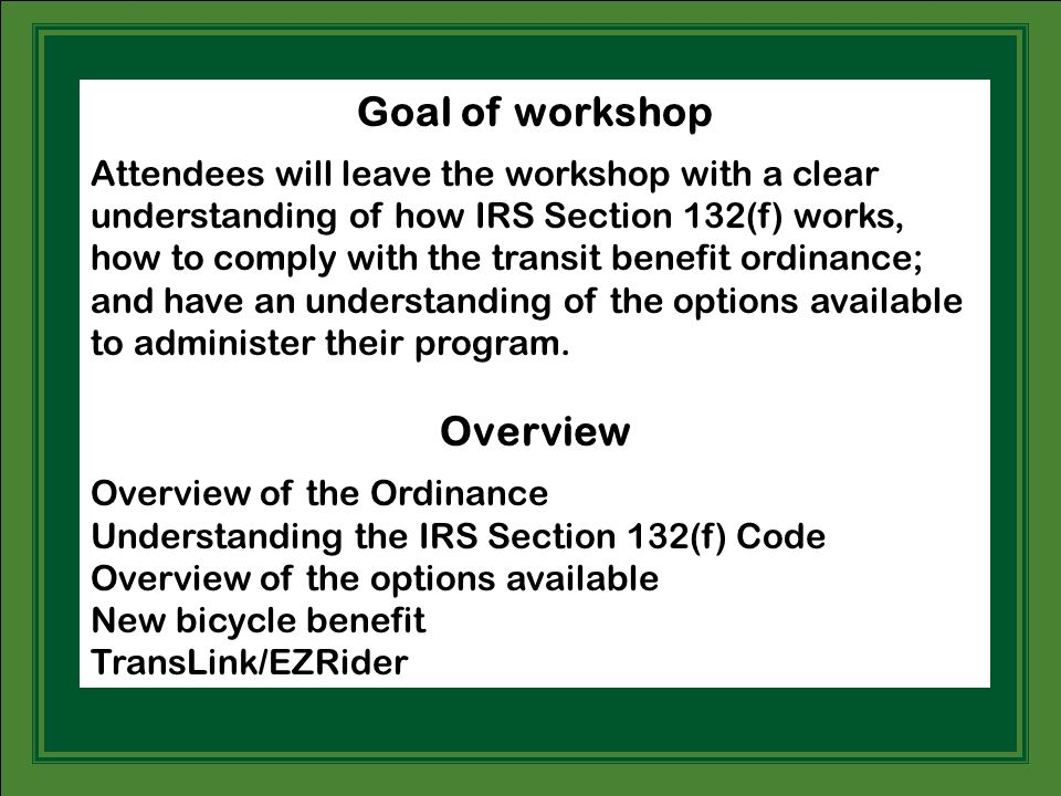 Goal of workshop Attendees will leave the workshop with a clear understanding of how IRS Section 132(f) works, how to comply with the transit benefit ordinance; and have an understanding of the options available to administer their program.