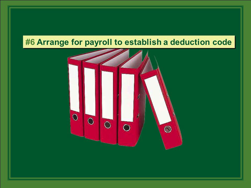 #6 Arrange for payroll to establish a deduction code