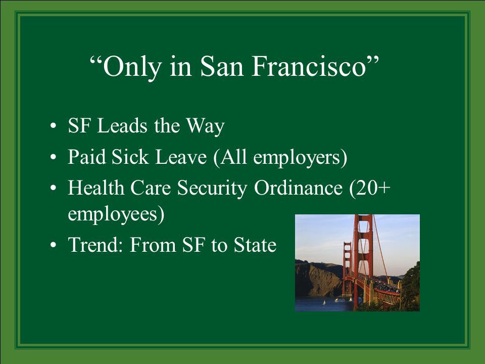 Only in San Francisco SF Leads the Way Paid Sick Leave (All employers) Health Care Security Ordinance (20+ employees) Trend: From SF to State