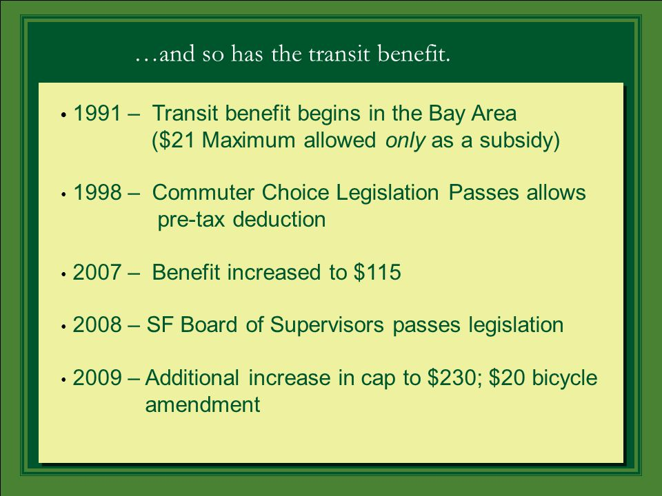 1991 – Transit benefit begins in the Bay Area ($21 Maximum allowed only as a subsidy) 1998 – Commuter Choice Legislation Passes allows pre-tax deduction 2007 – Benefit increased to $115 2008 – SF Board of Supervisors passes legislation 2009 – Additional increase in cap to $230; $20 bicycle amendment …and so has the transit benefit.