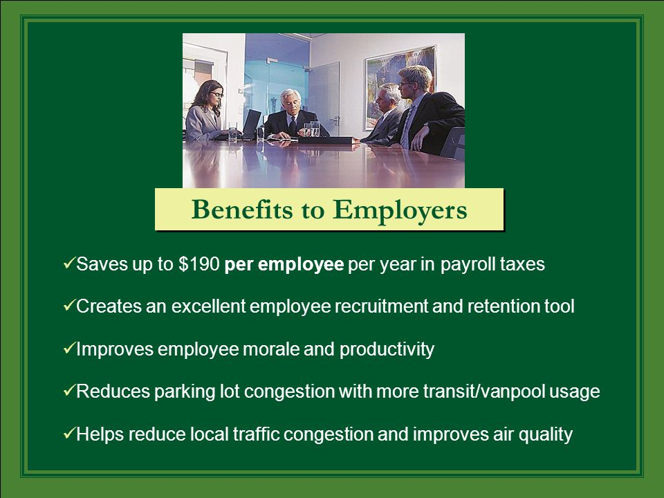Saves up to $190 per employee per year in payroll taxes Creates an excellent employee recruitment and retention tool Improves employee morale and productivity Reduces parking lot congestion with more transit/vanpool usage Helps reduce local traffic congestion and improves air quality Benefits to Employers