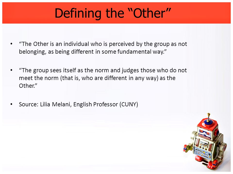 Defining the Other The Other is an individual who is perceived by the group as not belonging, as being different in some fundamental way. The group sees itself as the norm and judges those who do not meet the norm (that is, who are different in any way) as the Other. Source: Lilia Melani, English Professor (CUNY)