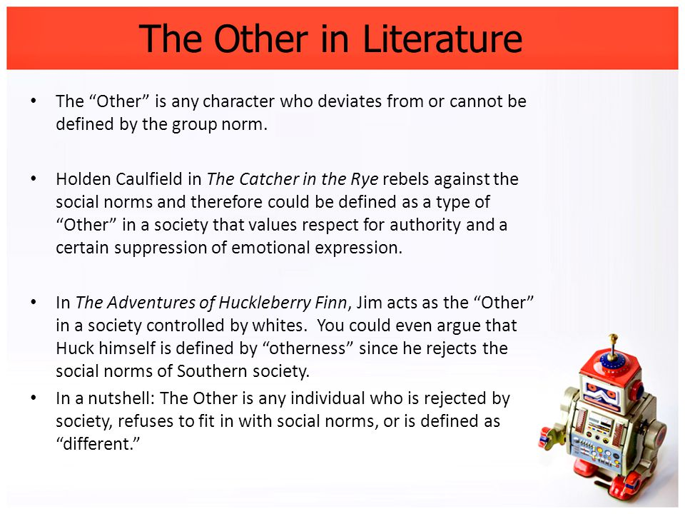 The Other in Literature The Other is any character who deviates from or cannot be defined by the group norm.