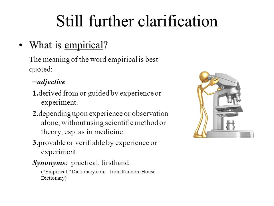 Still further clarification What is empirical? The meaning of the word empirical is best quoted: – adjective 1.derived from or guided by experience or