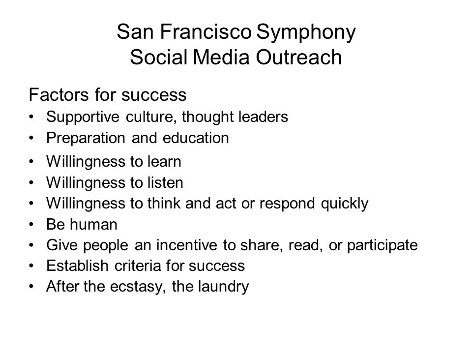 San Francisco Symphony Social Media Outreach Factors for success Supportive culture, thought leaders Preparation and education Willingness to learn Willingness to listen Willingness to think and act or respond quickly Be human Give people an incentive to share, read, or participate Establish criteria for success After the ecstasy, the laundry