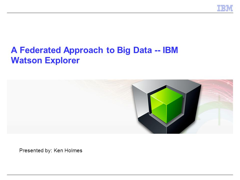 A Federated Approach to Big Data -- IBM Watson Explorer Presented by: Ken Holmes