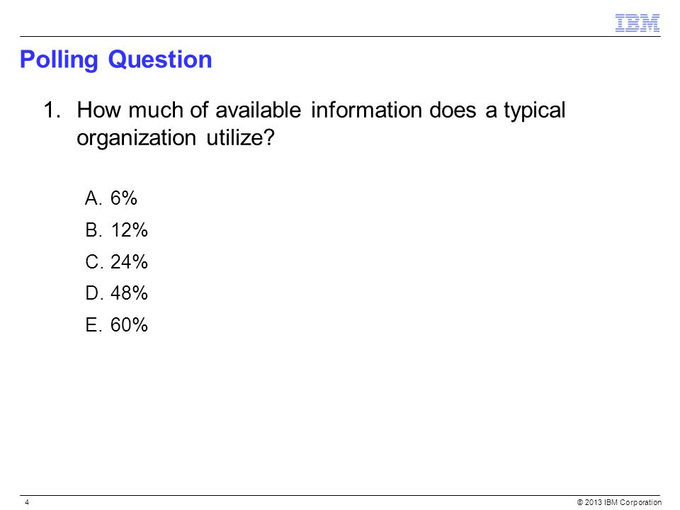 © 2013 IBM Corporation4 Polling Question 1.How much of available information does a typical organization utilize? A.6% B.12% C.24% D.48% E.60%