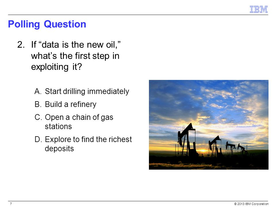 """© 2013 IBM Corporation7 Polling Question 2.If """"data is the new oil,"""" what's the first step in exploiting it? A.Start drilling immediately B.Build a re"""